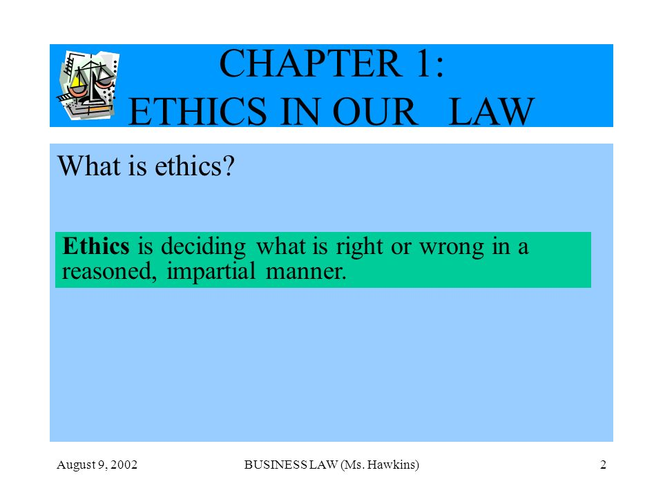 August 9, 2002BUSINESS LAW (Ms. Hawkins)2 CHAPTER 1: ETHICS IN OUR LAW What is ethics? Ethics is deciding what is right or wrong in a reasoned, impart