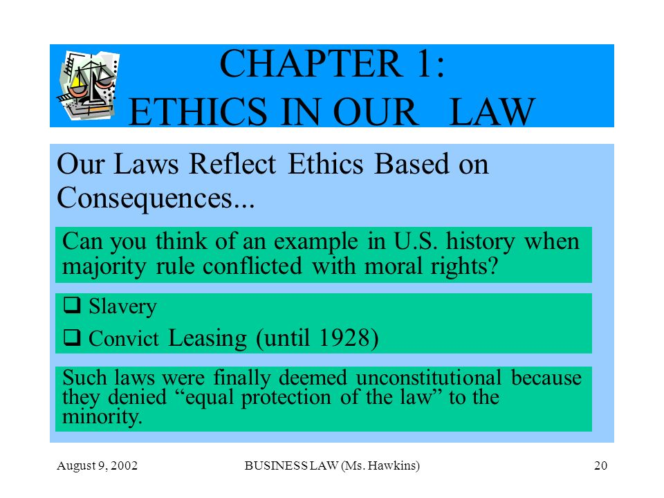 August 9, 2002BUSINESS LAW (Ms. Hawkins)20 CHAPTER 1: ETHICS IN OUR LAW Our Laws Reflect Ethics Based on Consequences... Can you think of an example i
