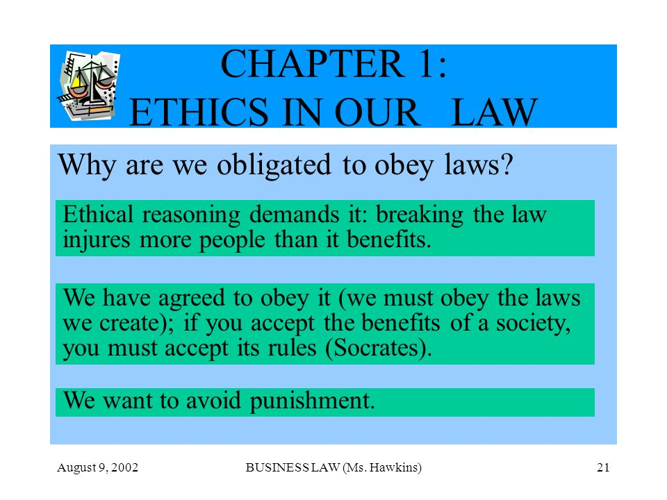 August 9, 2002BUSINESS LAW (Ms. Hawkins)21 CHAPTER 1: ETHICS IN OUR LAW Why are we obligated to obey laws? Ethical reasoning demands it: breaking the