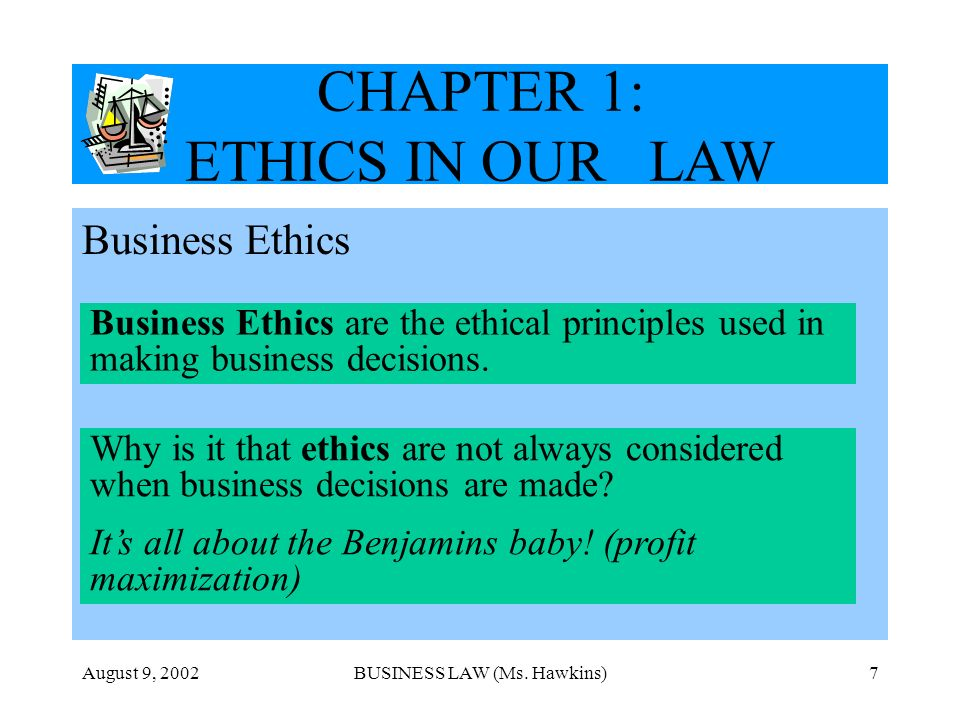August 9, 2002BUSINESS LAW (Ms. Hawkins)7 CHAPTER 1: ETHICS IN OUR LAW Business Ethics Business Ethics are the ethical principles used in making busin