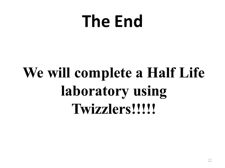 The End We will complete a Half Life laboratory using Twizzlers!!!!! 12