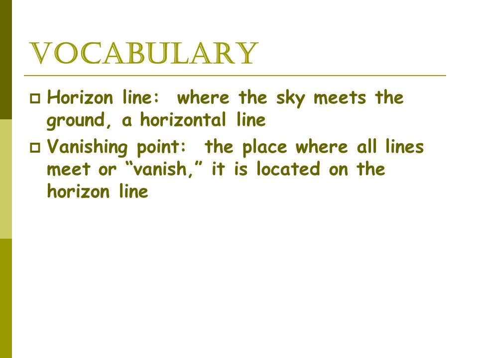 Vocabulary Horizon line: where the sky meets the ground, a horizontal line Vanishing point: the place where all lines meet or vanish, it is located on