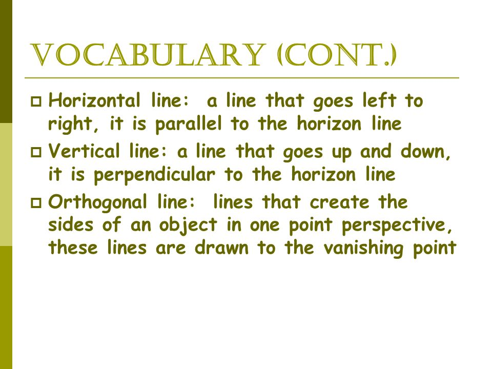 Vocabulary (cont.) Horizontal line: a line that goes left to right, it is parallel to the horizon line Vertical line: a line that goes up and down, it