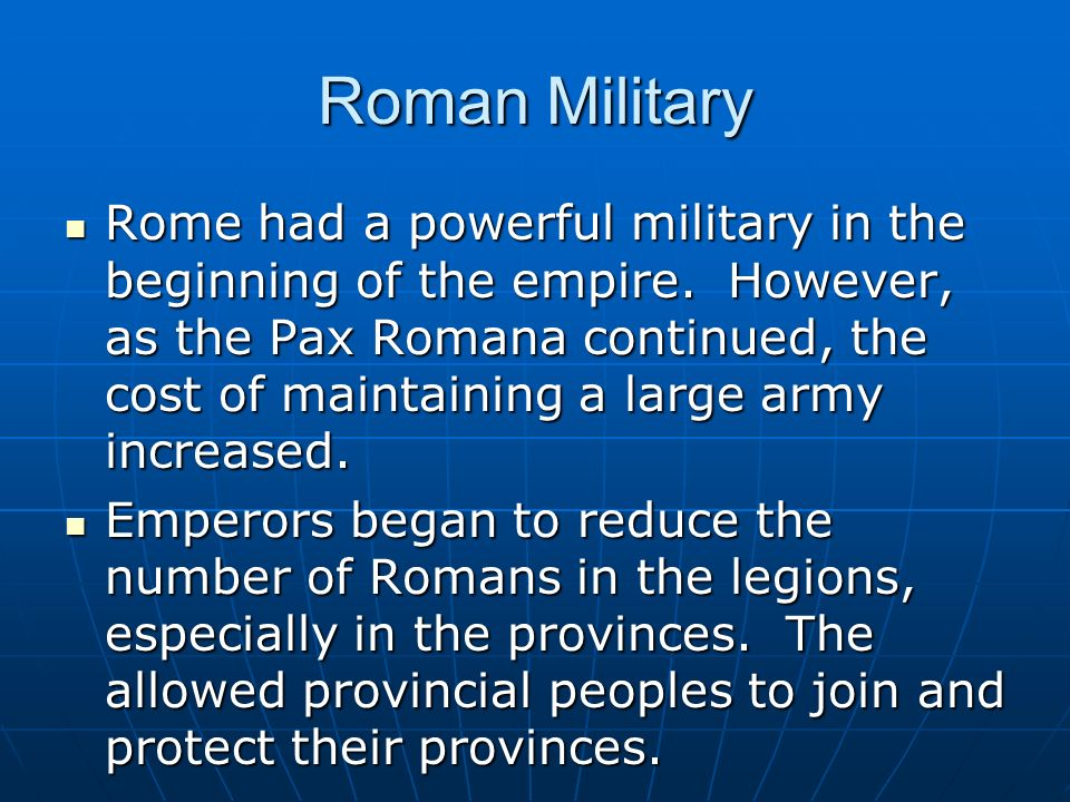 Roman Military Rome had a powerful military in the beginning of the empire. However, as the Pax Romana continued, the cost of maintaining a large army