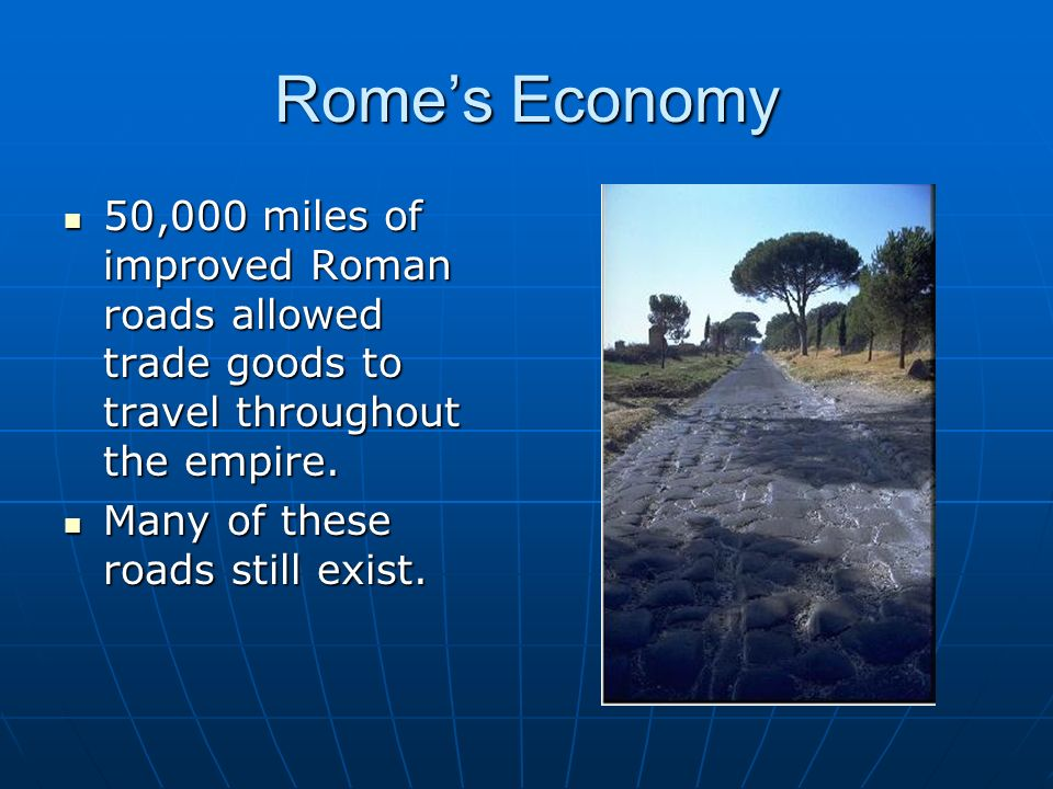 Romes Economy 50,000 miles of improved Roman roads allowed trade goods to travel throughout the empire. 50,000 miles of improved Roman roads allowed t