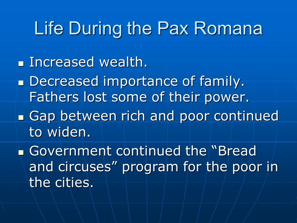 Life During the Pax Romana Increased wealth. Increased wealth. Decreased importance of family. Fathers lost some of their power. Decreased importance