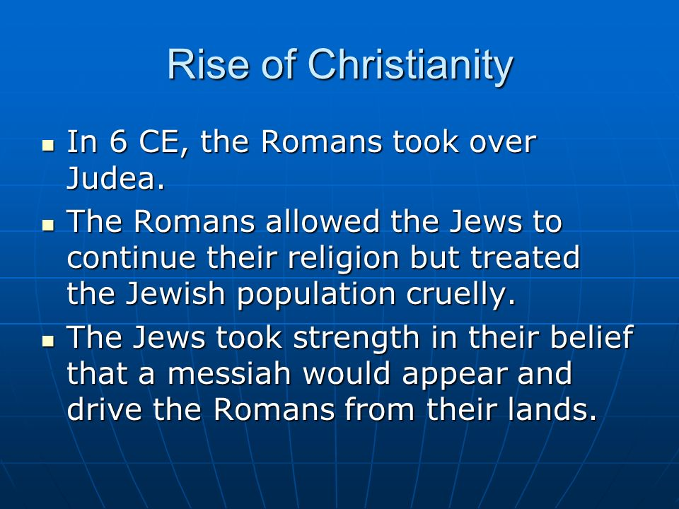 Rise of Christianity In 6 CE, the Romans took over Judea. In 6 CE, the Romans took over Judea. The Romans allowed the Jews to continue their religion
