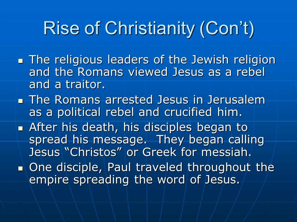 Rise of Christianity (Cont) The religious leaders of the Jewish religion and the Romans viewed Jesus as a rebel and a traitor. The religious leaders o