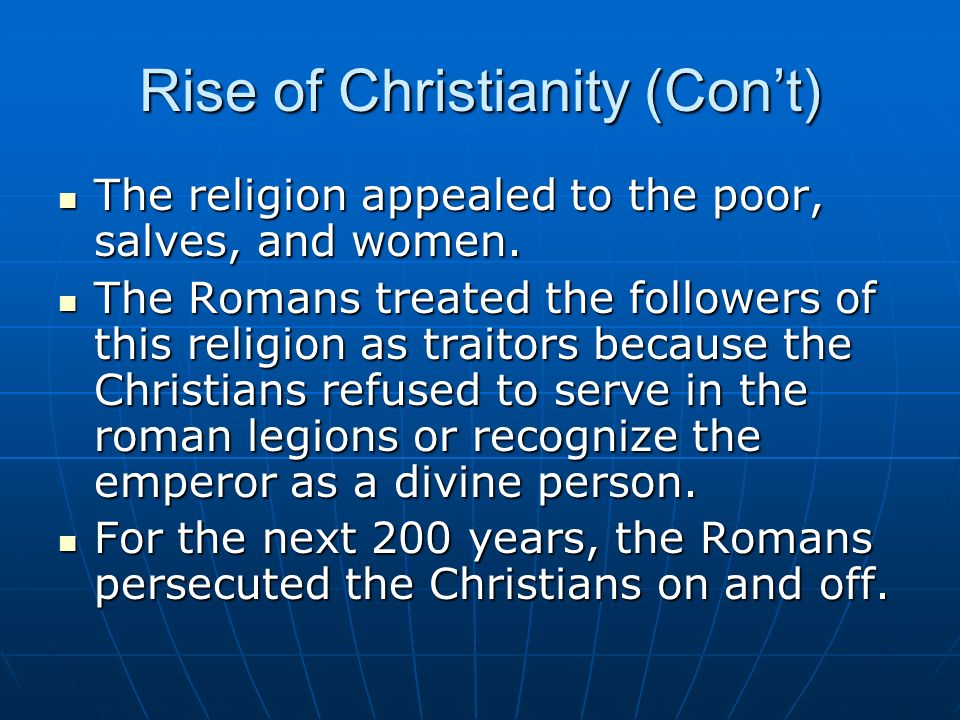 Rise of Christianity (Cont) The religion appealed to the poor, salves, and women. The religion appealed to the poor, salves, and women. The Romans tre