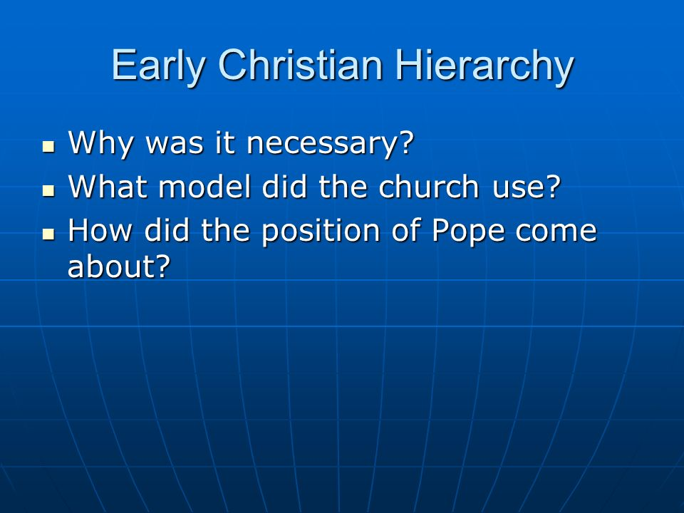 Early Christian Hierarchy Why was it necessary? Why was it necessary? What model did the church use? What model did the church use? How did the positi