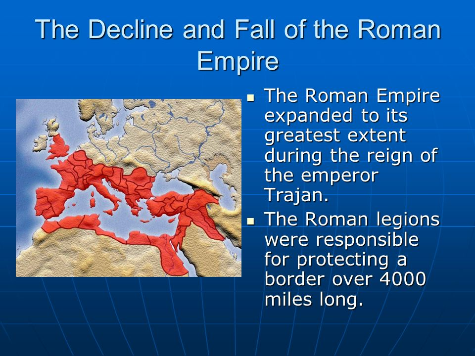 The Decline and Fall of the Roman Empire The Roman Empire expanded to its greatest extent during the reign of the emperor Trajan. The Roman Empire exp