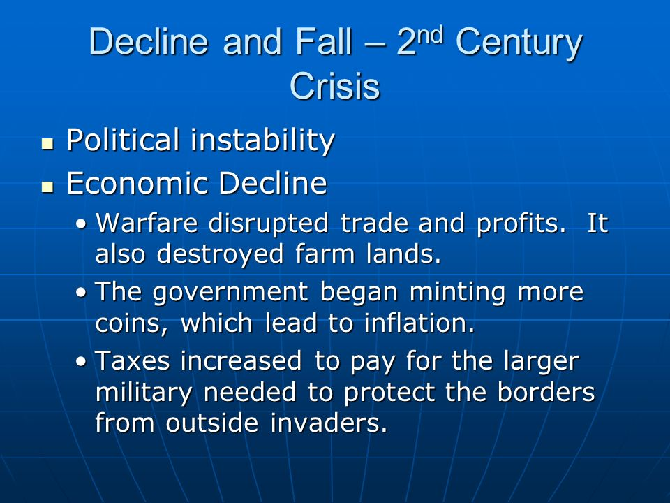 Decline and Fall – 2 nd Century Crisis Political instability Political instability Economic Decline Economic Decline Warfare disrupted trade and profi