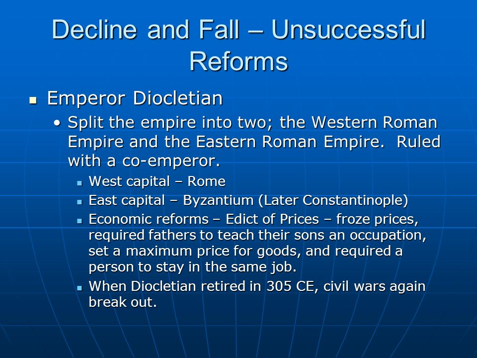 Decline and Fall – Unsuccessful Reforms Emperor Diocletian Emperor Diocletian Split the empire into two; the Western Roman Empire and the Eastern Roma