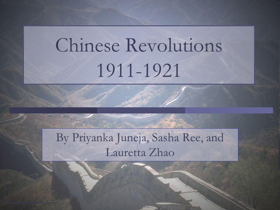 Chinese Revolutions 1911-1921 By Priyanka Juneja, Sasha Ree, and Lauretta Zhao