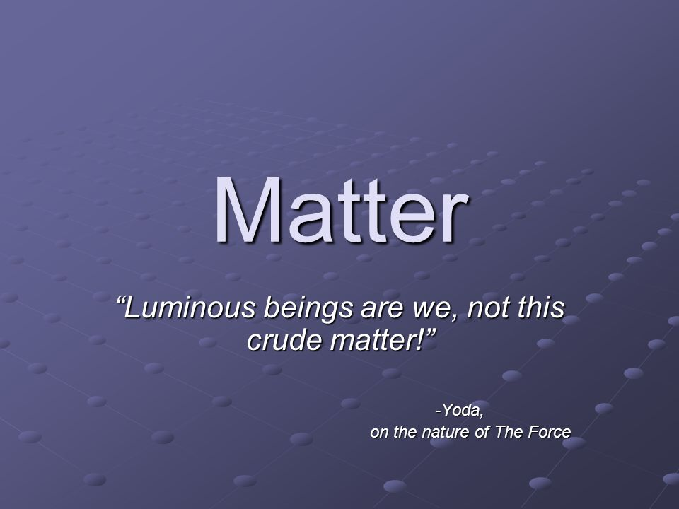 Matter Luminous beings are we, not this crude matter! -Yoda, on the nature of The Force