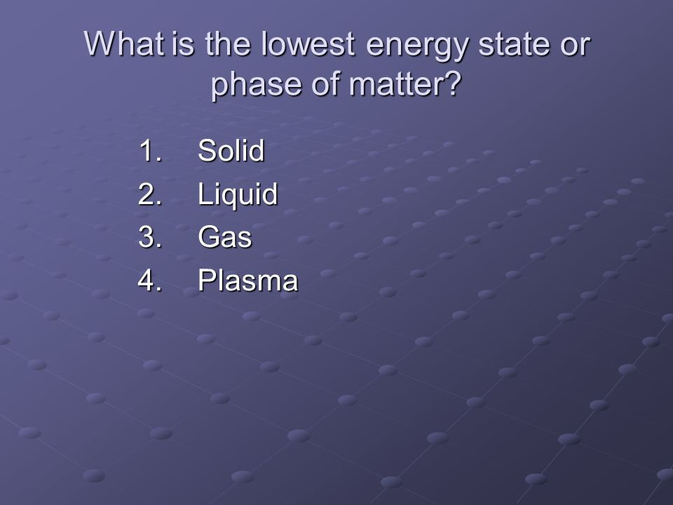 What is the lowest energy state or phase of matter? 1.Solid 2.Liquid 3.Gas 4.Plasma
