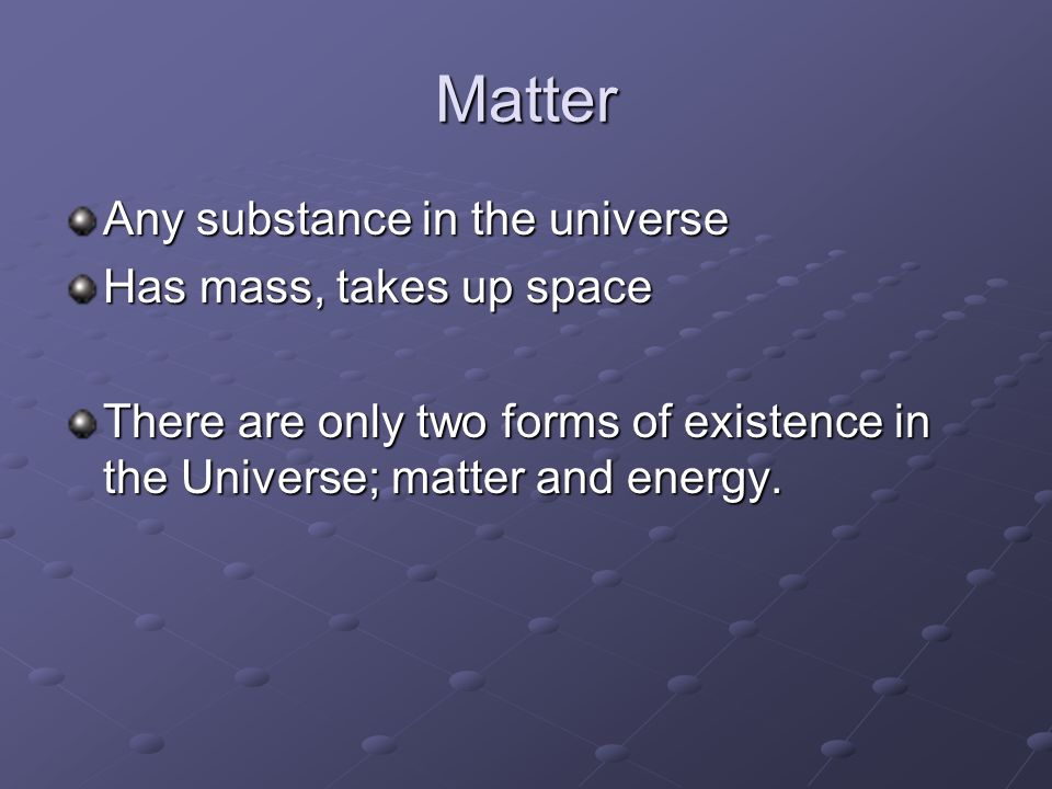 Matter Any substance in the universe Has mass, takes up space There are only two forms of existence in the Universe; matter and energy.