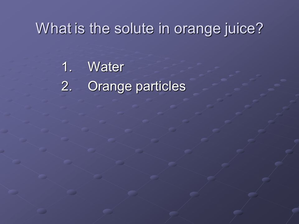 What is the solute in orange juice? 1.Water 2.Orange particles