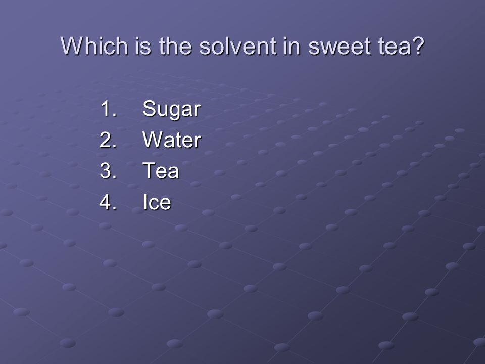 Which is the solvent in sweet tea? 1.Sugar 2.Water 3.Tea 4.Ice