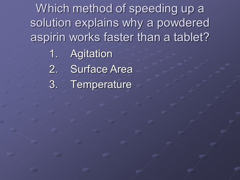 Which method of speeding up a solution explains why a powdered aspirin works faster than a tablet? 1.Agitation 2.Surface Area 3.Temperature
