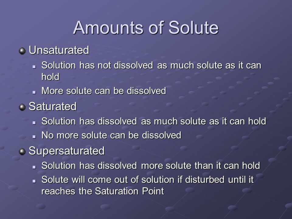 Amounts of Solute Unsaturated Solution has not dissolved as much solute as it can hold Solution has not dissolved as much solute as it can hold More s