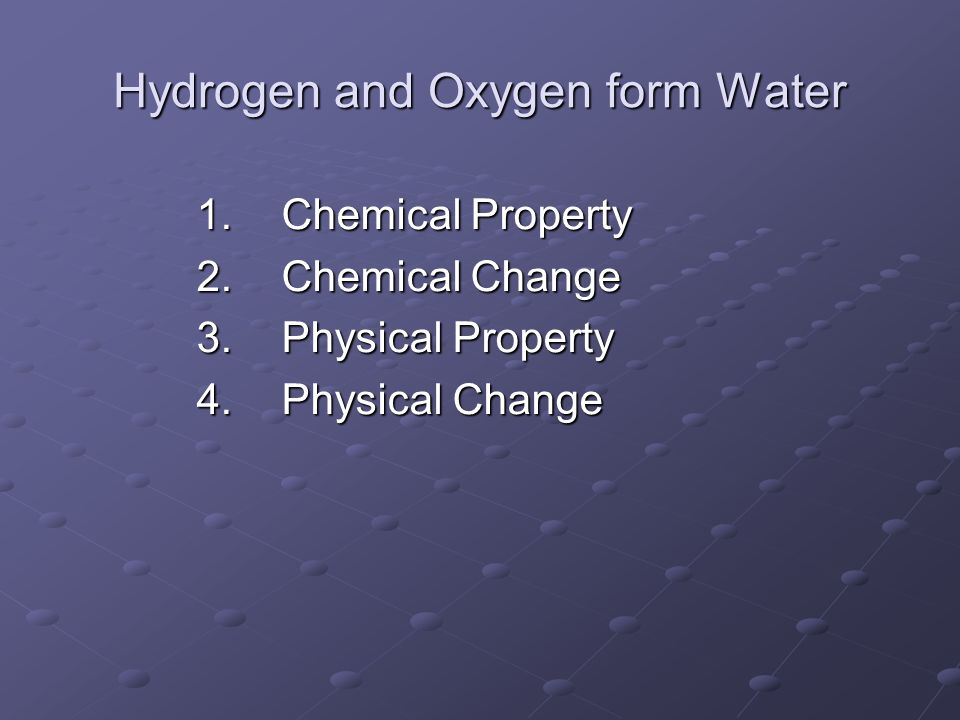 Hydrogen and Oxygen form Water 1.Chemical Property 2.Chemical Change 3.Physical Property 4.Physical Change