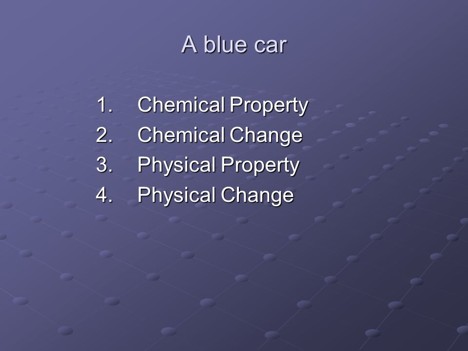 A blue car 1.Chemical Property 2.Chemical Change 3.Physical Property 4.Physical Change