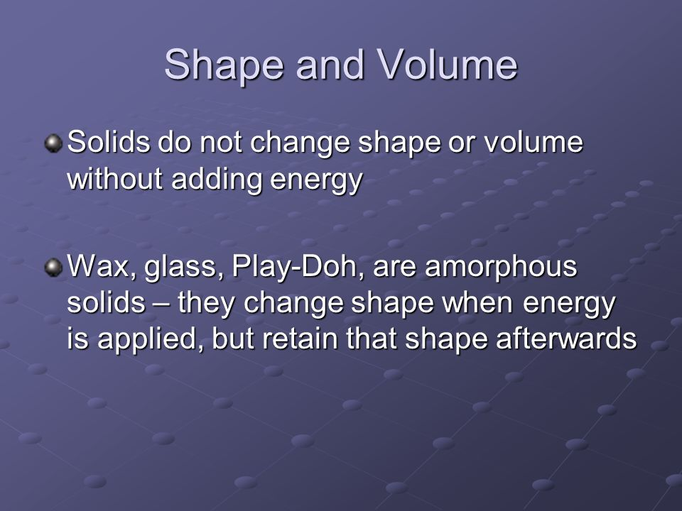 Shape and Volume Solids do not change shape or volume without adding energy Wax, glass, Play-Doh, are amorphous solids – they change shape when energy