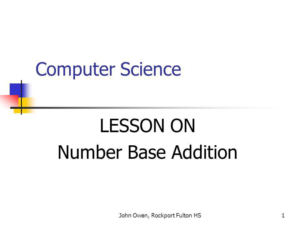 John Owen, Rockport Fulton HS1 Computer Science LESSON ON Number Base Addition