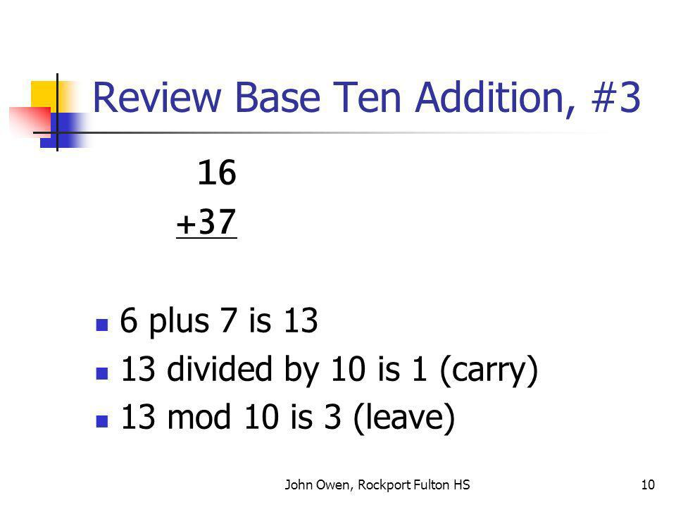 John Owen, Rockport Fulton HS10 Review Base Ten Addition, #3 16 +37 6 plus 7 is 13 13 divided by 10 is 1 (carry) 13 mod 10 is 3 (leave)