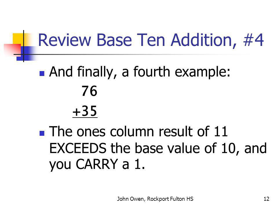 John Owen, Rockport Fulton HS12 Review Base Ten Addition, #4 And finally, a fourth example: 76 +35 The ones column result of 11 EXCEEDS the base value of 10, and you CARRY a 1.