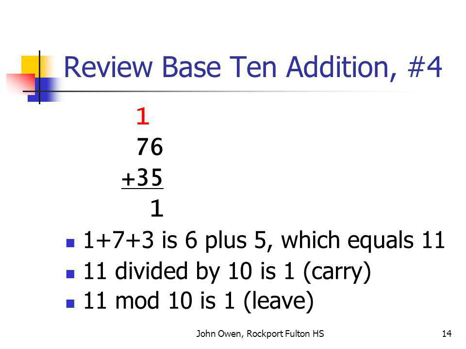John Owen, Rockport Fulton HS14 Review Base Ten Addition, #4 1 76 +35 1 1+7+3 is 6 plus 5, which equals 11 11 divided by 10 is 1 (carry) 11 mod 10 is 1 (leave)