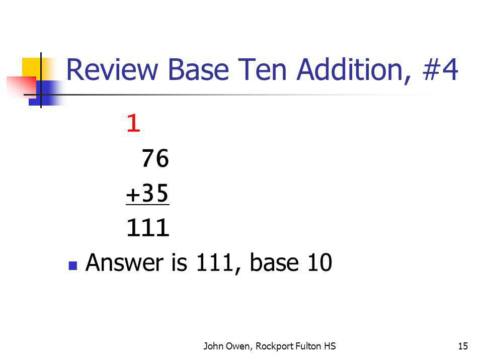 John Owen, Rockport Fulton HS15 Review Base Ten Addition, #4 1 76 +35 111 Answer is 111, base 10