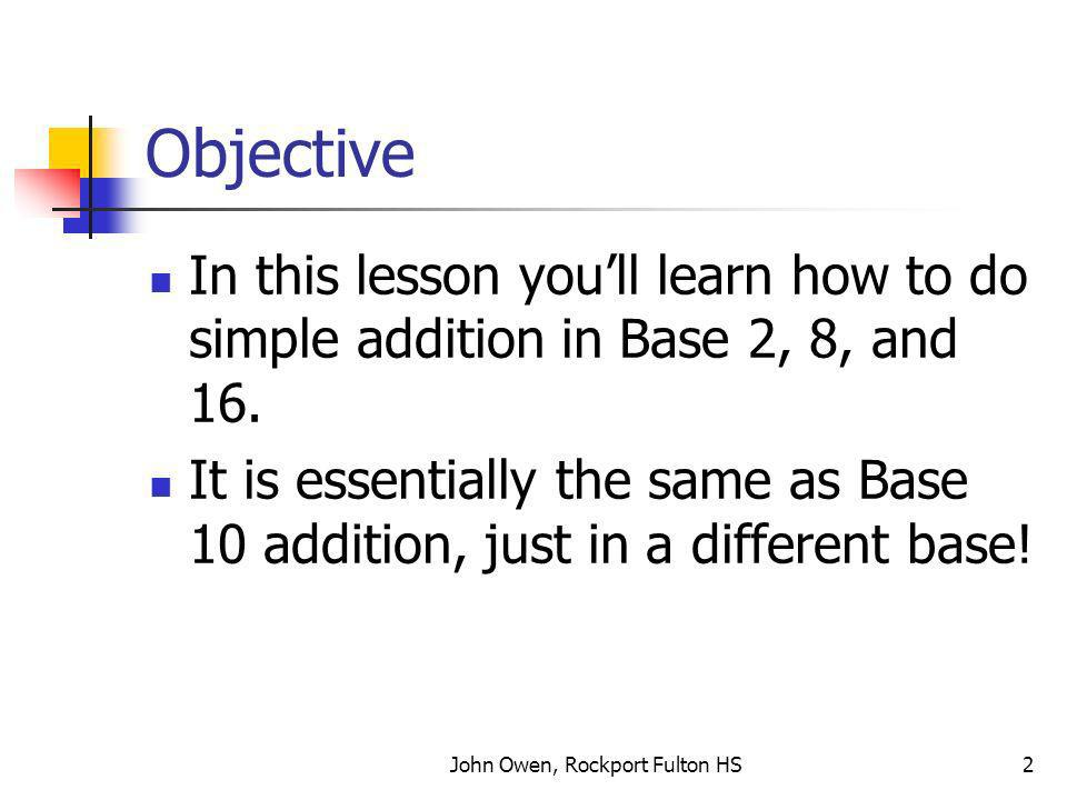 John Owen, Rockport Fulton HS2 Objective In this lesson youll learn how to do simple addition in Base 2, 8, and 16.