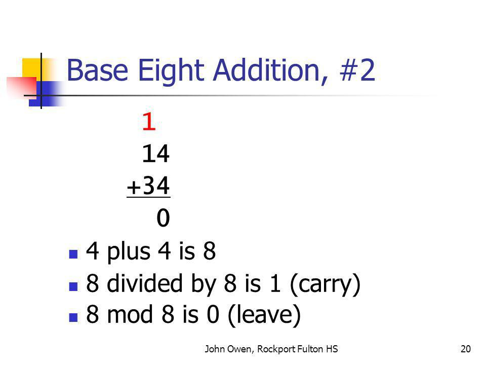 John Owen, Rockport Fulton HS20 Base Eight Addition, #2 1 14 +34 0 4 plus 4 is 8 8 divided by 8 is 1 (carry) 8 mod 8 is 0 (leave)