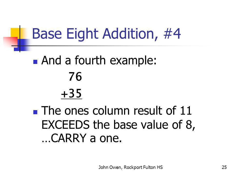 John Owen, Rockport Fulton HS25 Base Eight Addition, #4 And a fourth example: 76 +35 The ones column result of 11 EXCEEDS the base value of 8, …CARRY a one.
