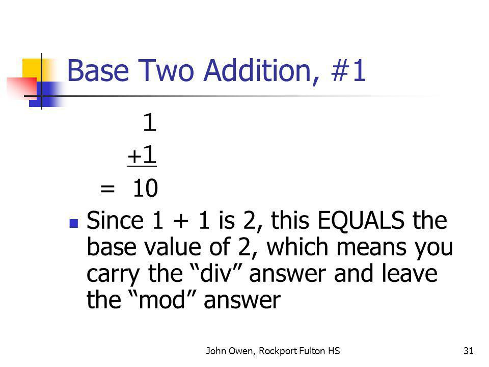 John Owen, Rockport Fulton HS31 Base Two Addition, #1 1 +1 = 10 Since 1 + 1 is 2, this EQUALS the base value of 2, which means you carry the div answer and leave the mod answer