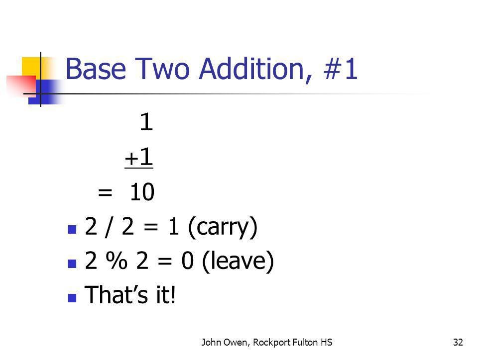 John Owen, Rockport Fulton HS32 Base Two Addition, #1 1 +1 = 10 2 / 2 = 1 (carry) 2 % 2 = 0 (leave) Thats it!