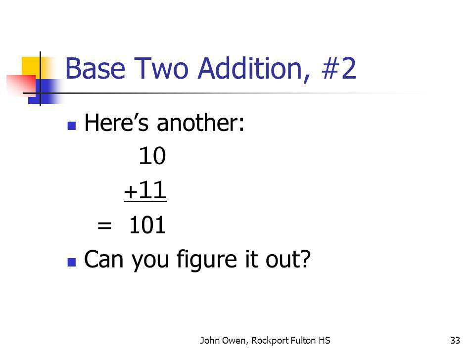 John Owen, Rockport Fulton HS33 Base Two Addition, #2 Heres another: 10 +11 = 101 Can you figure it out?