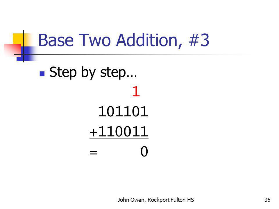 John Owen, Rockport Fulton HS36 Base Two Addition, #3 Step by step… 1 101101 +110011 = 0