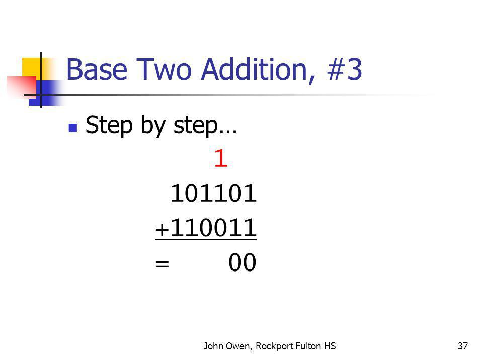 John Owen, Rockport Fulton HS37 Base Two Addition, #3 Step by step… 1 101101 +110011 = 00