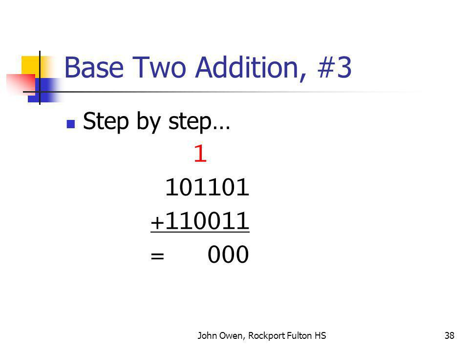 John Owen, Rockport Fulton HS38 Base Two Addition, #3 Step by step… 1 101101 +110011 = 000