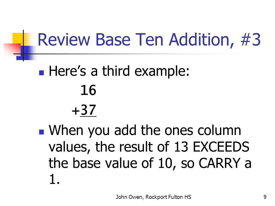 John Owen, Rockport Fulton HS9 Review Base Ten Addition, #3 Heres a third example: 16 +37 When you add the ones column values, the result of 13 EXCEEDS the base value of 10, so CARRY a 1.
