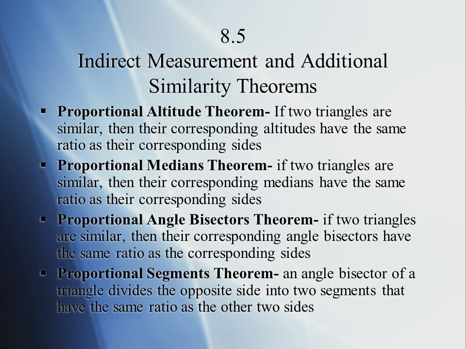 8.5 Indirect Measurement and Additional Similarity Theorems Proportional Altitude Theorem- If two triangles are similar, then their corresponding altitudes have the same ratio as their corresponding sides Proportional Medians Theorem- if two triangles are similar, then their corresponding medians have the same ratio as their corresponding sides Proportional Angle Bisectors Theorem- if two triangles are similar, then their corresponding angle bisectors have the same ratio as the corresponding sides Proportional Segments Theorem- an angle bisector of a triangle divides the opposite side into two segments that have the same ratio as the other two sides Proportional Altitude Theorem- If two triangles are similar, then their corresponding altitudes have the same ratio as their corresponding sides Proportional Medians Theorem- if two triangles are similar, then their corresponding medians have the same ratio as their corresponding sides Proportional Angle Bisectors Theorem- if two triangles are similar, then their corresponding angle bisectors have the same ratio as the corresponding sides Proportional Segments Theorem- an angle bisector of a triangle divides the opposite side into two segments that have the same ratio as the other two sides