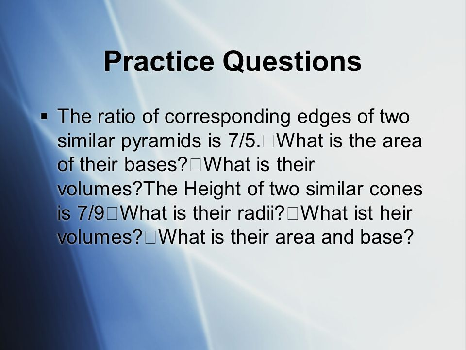 Practice Questions The ratio of corresponding edges of two similar pyramids is 7/5.