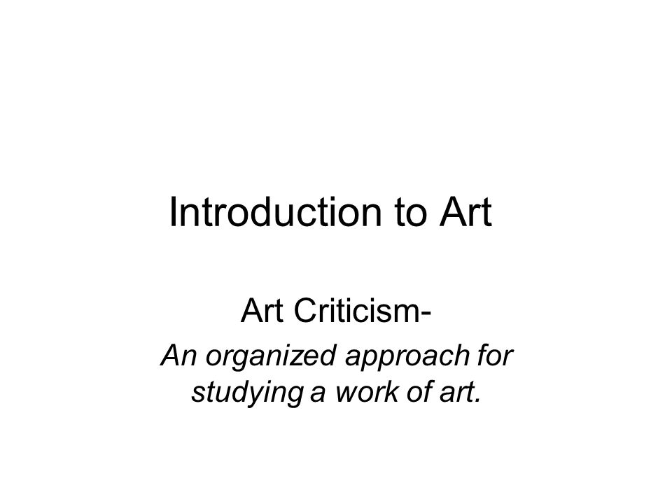 Introduction to Art Art Criticism- An organized approach for studying a work of art.