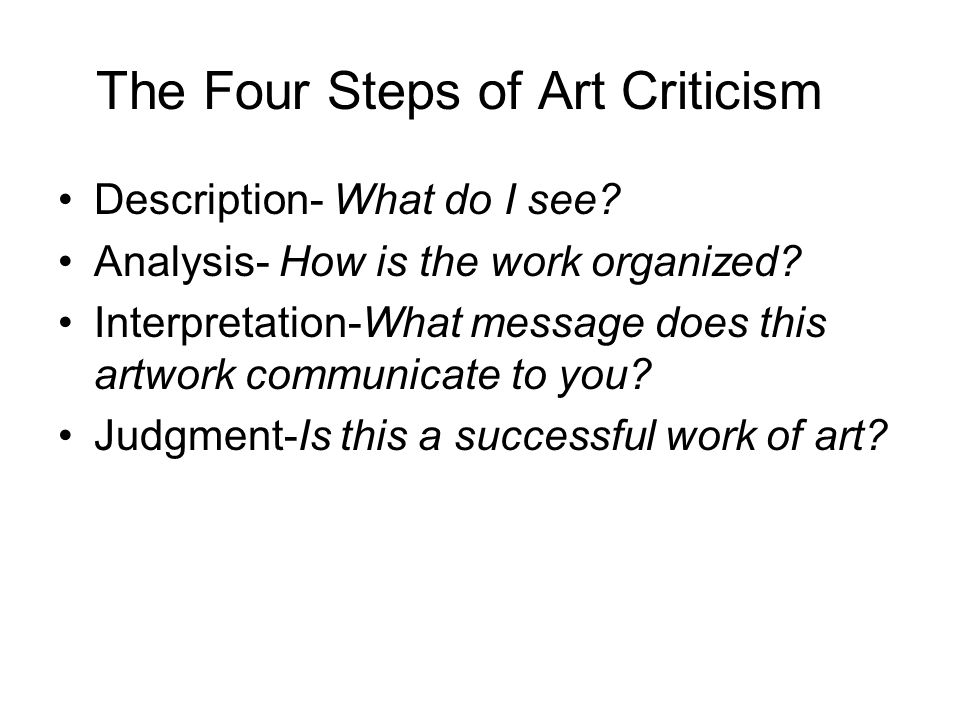 The Four Steps of Art Criticism Description- What do I see? Analysis- How is the work organized? Interpretation-What message does this artwork communi