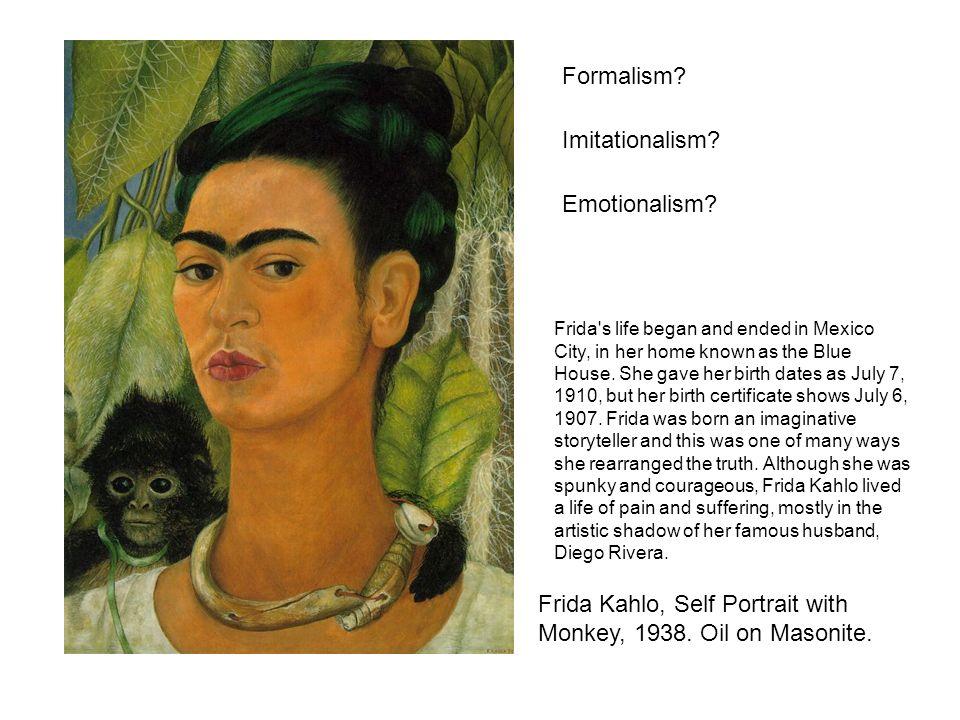 Formalism? Imitationalism? Emotionalism? Frida Kahlo, Self Portrait with Monkey, 1938. Oil on Masonite. Frida's life began and ended in Mexico City, i