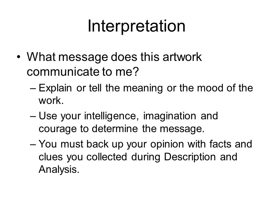 Interpretation What message does this artwork communicate to me? –Explain or tell the meaning or the mood of the work. –Use your intelligence, imagina