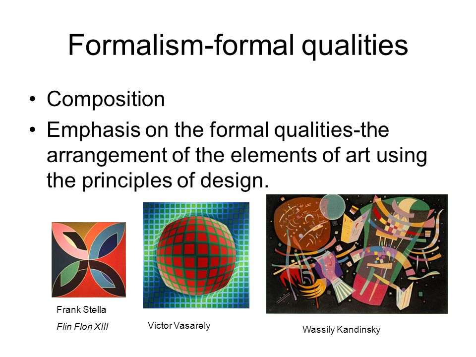 Formalism-formal qualities Composition Emphasis on the formal qualities-the arrangement of the elements of art using the principles of design. Wassily